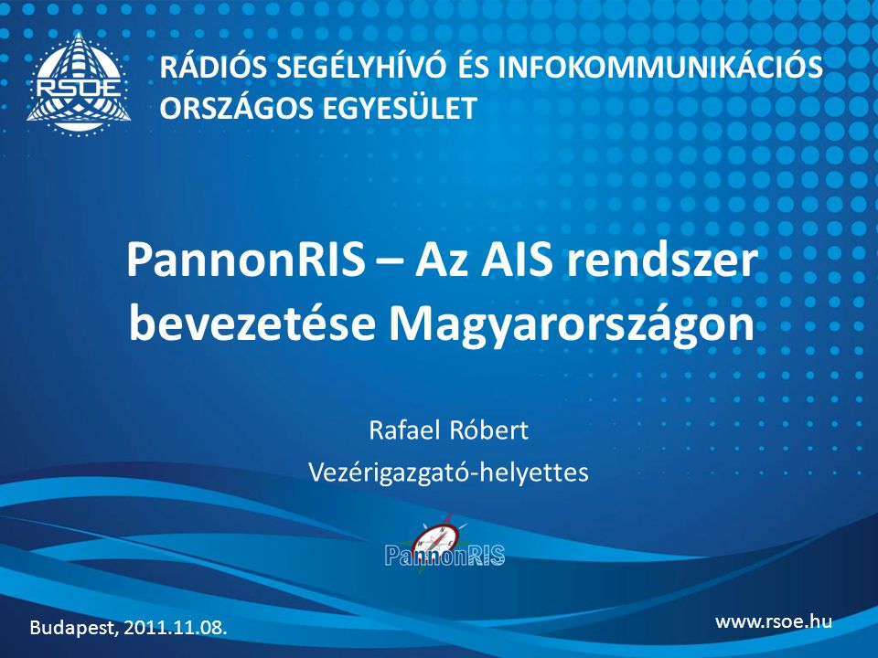 PannonRIS – Az AIS rendszer bevezetése Magyarországon Rafael Róbert Vezérigazgató-helyettes RÁDIÓS SEGÉLYHÍVÓ ÉS INFOKOMMUNIKÁCIÓS ORSZÁGOS EGYESÜLET