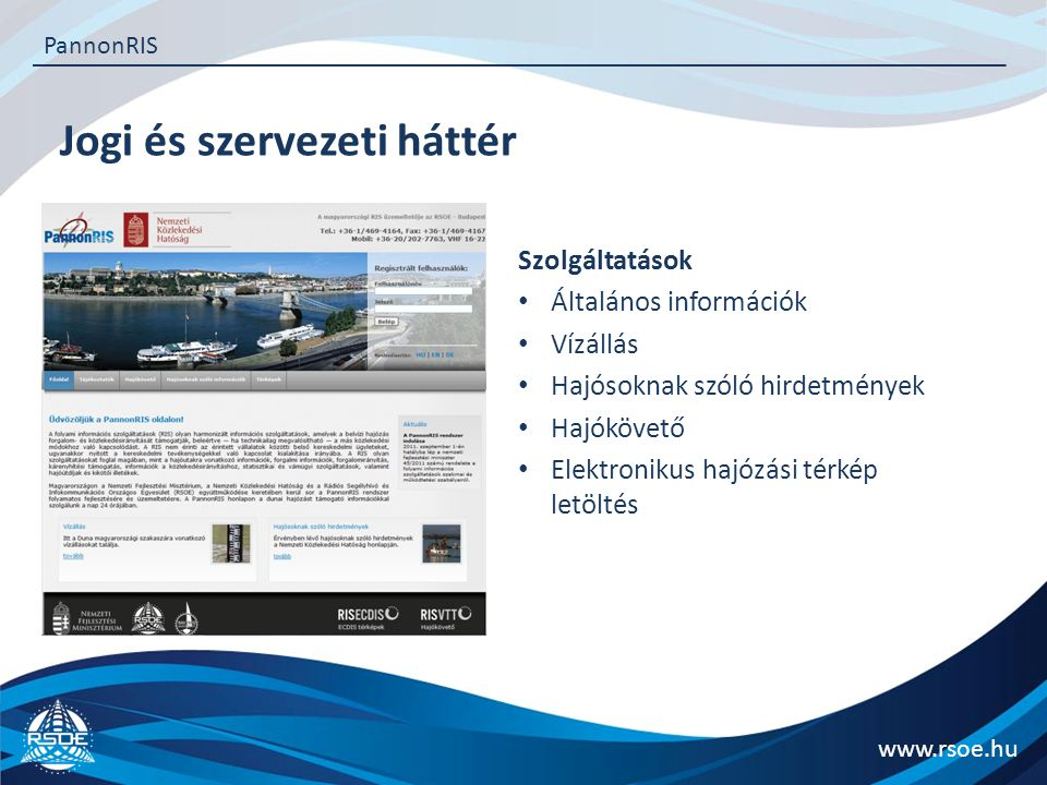 Jogi és szervezeti háttér www.rsoe.hu PannonRIS Szolgáltatások Általános információk Vízállás Hajósoknak szóló hirdetmények Hajókövető Elektronikus ha