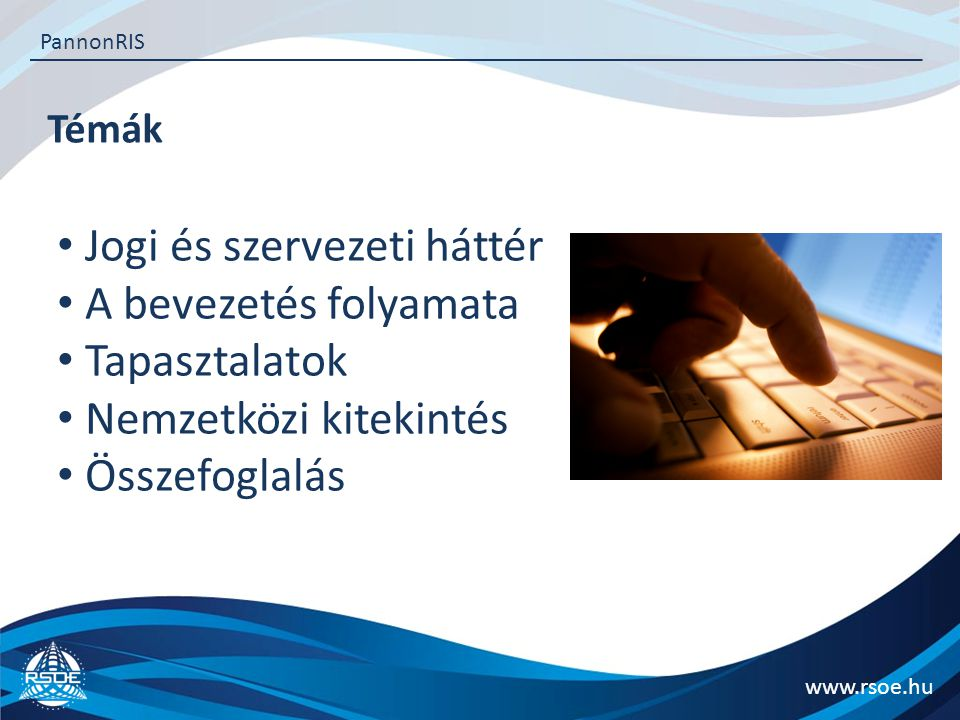 Az RSOE bemutatása www.rsoe.hu PannonRIS Kiemelten közhasznú társadalmi szervezet Alapítva: 1982 Országos szervezet, 19 megyei és budapesti tagszervezetekkel Stratégiai együttműködés hazai kormányzati szervekkel Fiatal, dinamikus 40 fős csapat Budapesten Hosszú távú stratégiai együttműködés számos európai szervezettel ISO 9001 és ISO 27001 minősítés