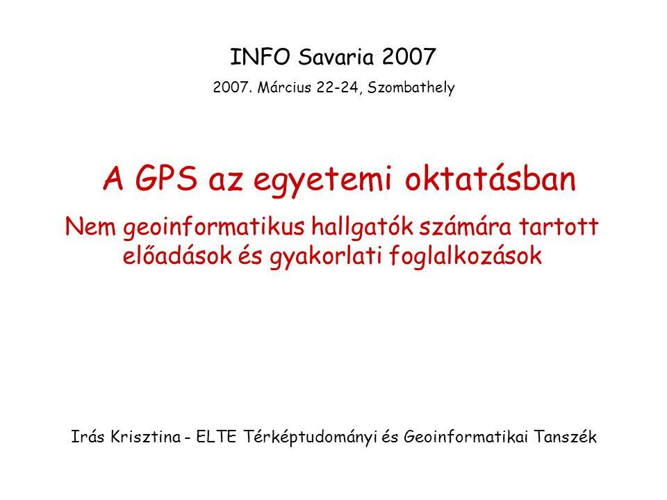 A GPS az egyetemi oktatásban Nem geoinformatikus hallgatók számára tartott előadások és gyakorlati foglalkozások Irás Krisztina - ELTE Térképtudományi