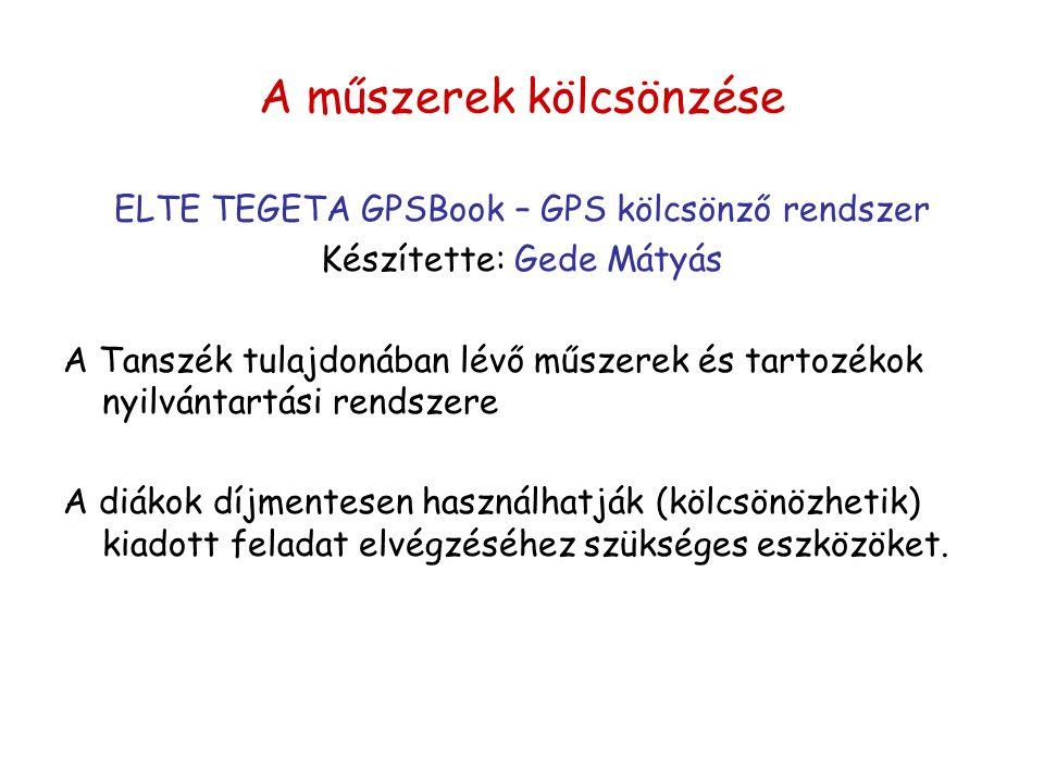 A műszerek kölcsönzése ELTE TEGETA GPSBook – GPS kölcsönző rendszer Készítette: Gede Mátyás A Tanszék tulajdonában lévő műszerek és tartozékok nyilván