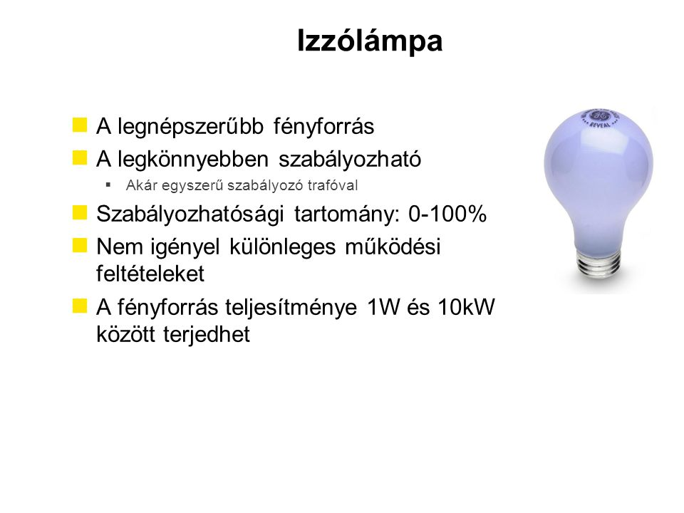 Izzólámpa A legnépszerűbb fényforrás A legkönnyebben szabályozható  Akár egyszerű szabályozó trafóval Szabályozhatósági tartomány: 0-100% Nem igényel
