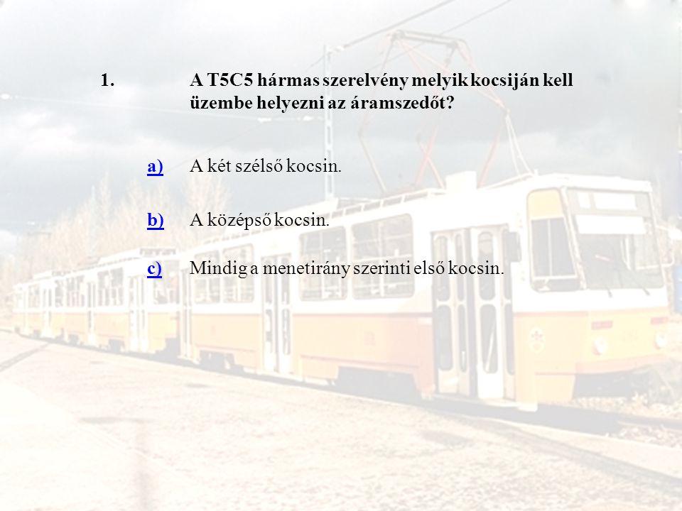 1.A T5C5 hármas szerelvény melyik kocsiján kell üzembe helyezni az áramszedőt? a)A két szélső kocsin. b)A középső kocsin. c)Mindig a menetirány szerin