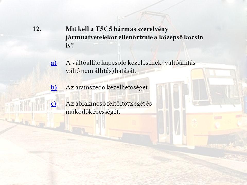 12.Mit kell a T5C5 hármas szerelvény járműátvételekor ellenőriznie a középső kocsin is? a)A váltóállító kapcsoló kezelésének (váltóállítás – váltó nem