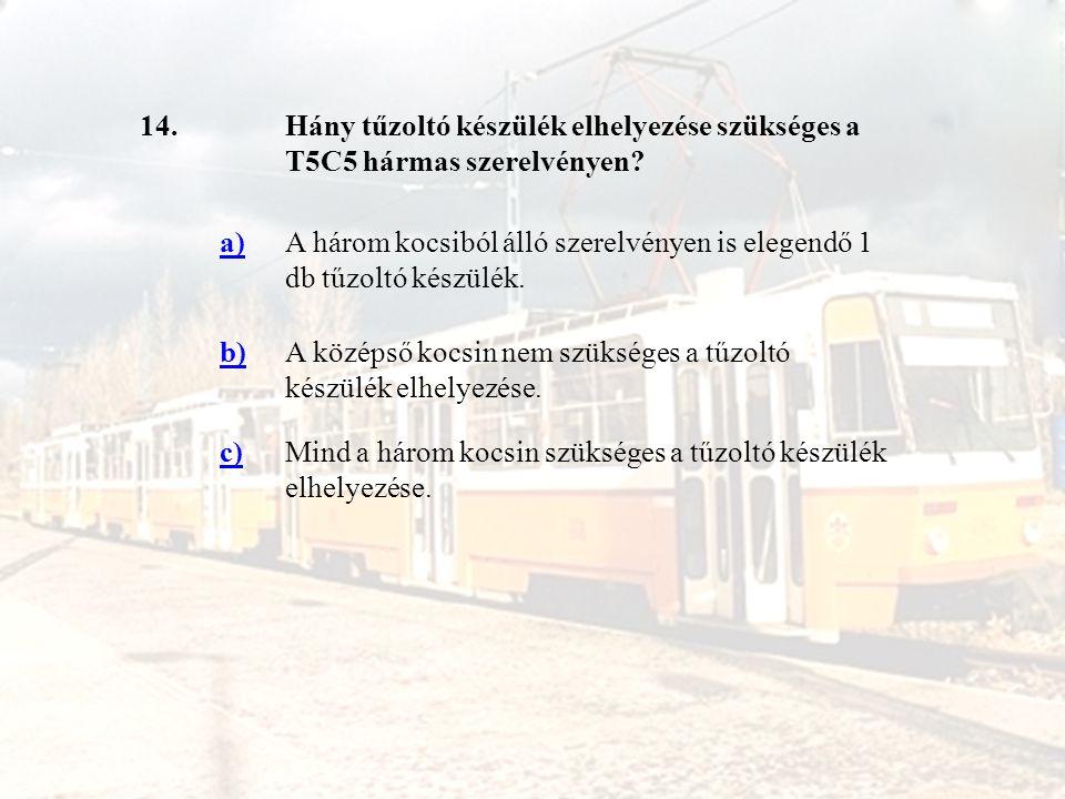 14.Hány tűzoltó készülék elhelyezése szükséges a T5C5 hármas szerelvényen? a)A három kocsiból álló szerelvényen is elegendő 1 db tűzoltó készülék. b)A