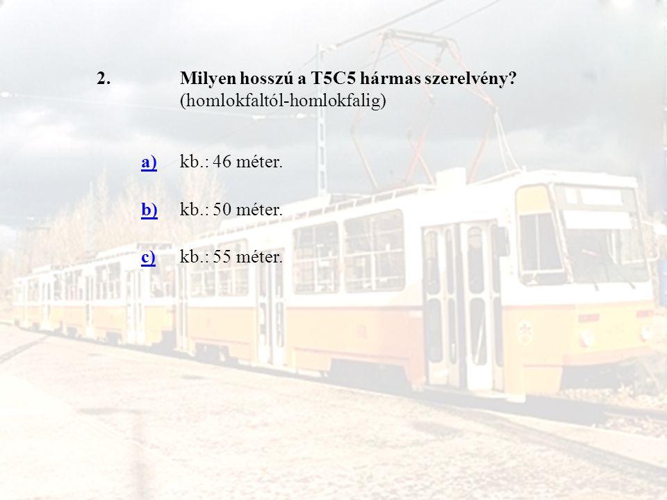 2.Milyen hosszú a T5C5 hármas szerelvény? (homlokfaltól-homlokfalig) a)kb.: 46 méter. b)kb.: 50 méter. c)kb.: 55 méter.