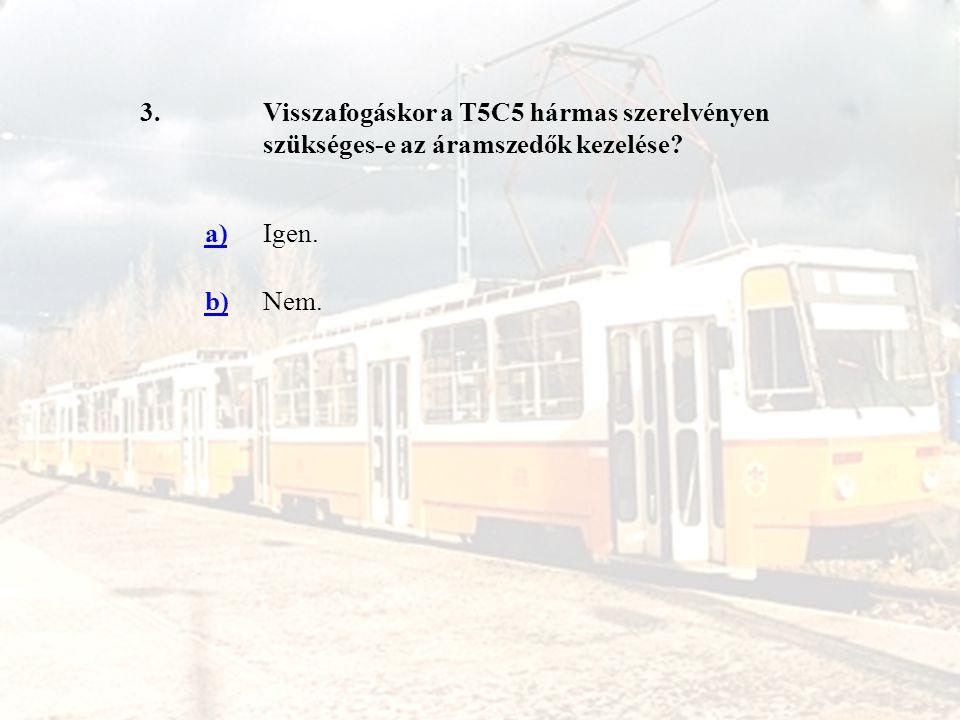 3.Visszafogáskor a T5C5 hármas szerelvényen szükséges-e az áramszedők kezelése? a)Igen. b)Nem.