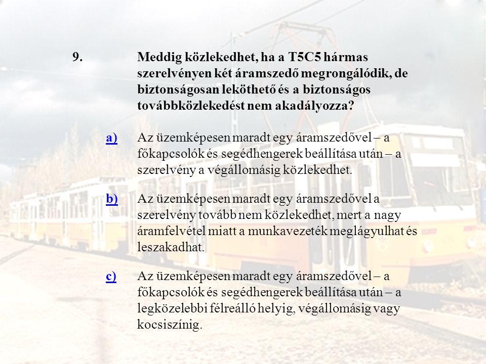 9.Meddig közlekedhet, ha a T5C5 hármas szerelvényen két áramszedő megrongálódik, de biztonságosan leköthető és a biztonságos továbbközlekedést nem aka