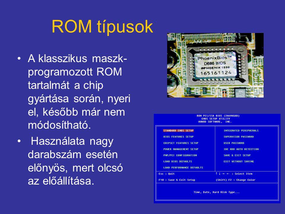 ROM típusok A klasszikus maszk- programozott ROM tartalmát a chip gyártása során, nyeri el, később már nem módosítható. Használata nagy darabszám eset