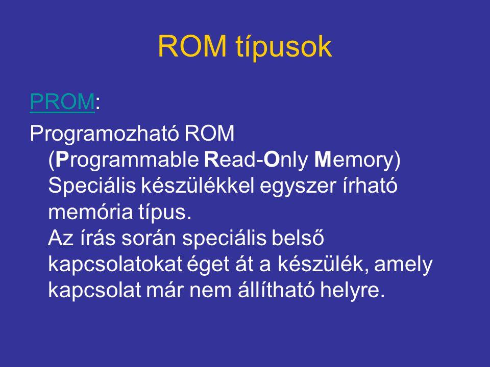 ROM típusok PROMPROM: Programozható ROM (Programmable Read-Only Memory) Speciális készülékkel egyszer írható memória típus. Az írás során speciális be