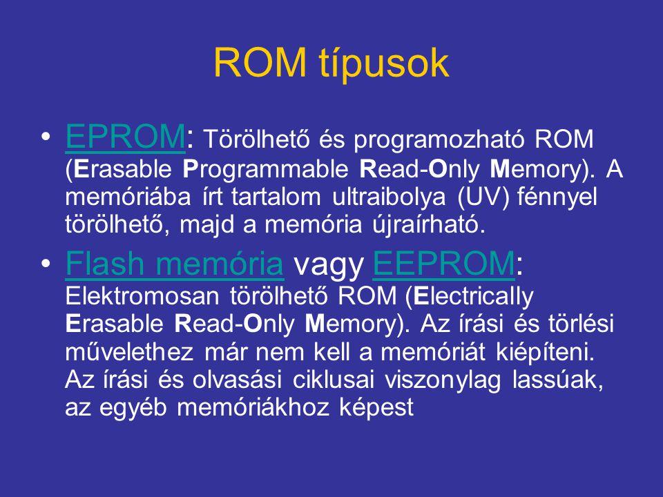 ROM típusok EPROM: Törölhető és programozható ROM (Erasable Programmable Read-Only Memory). A memóriába írt tartalom ultraibolya (UV) fénnyel törölhet