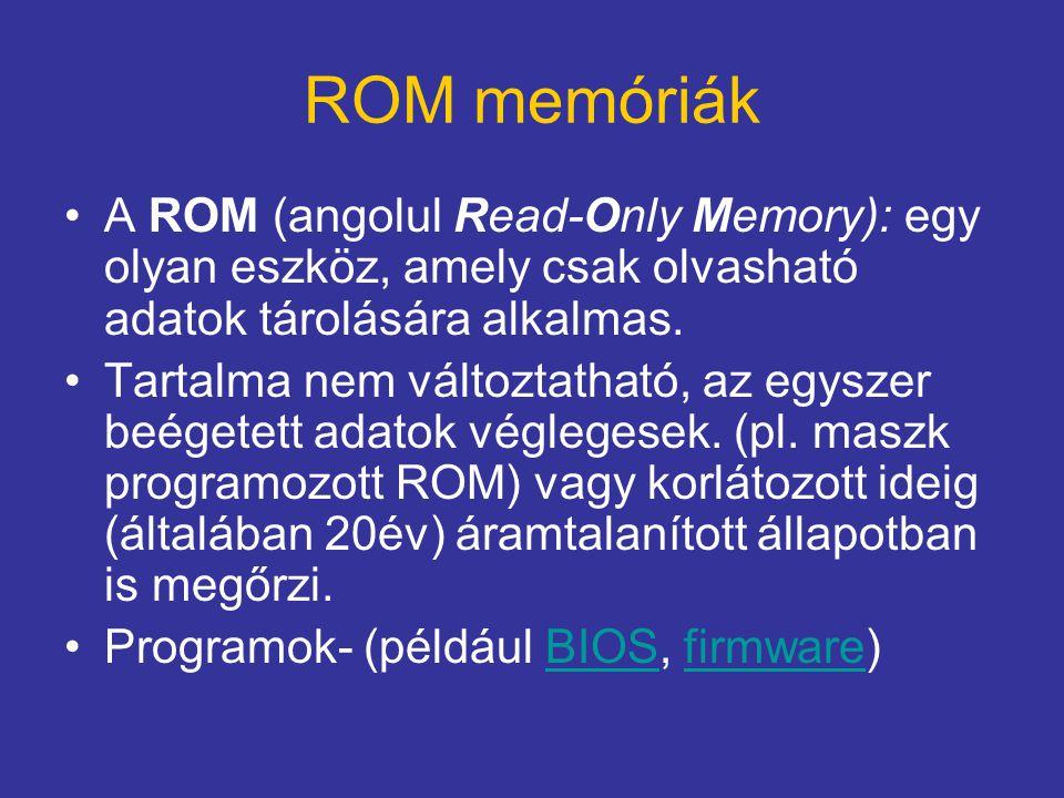 ROM memóriák A ROM (angolul Read-Only Memory): egy olyan eszköz, amely csak olvasható adatok tárolására alkalmas. Tartalma nem változtatható, az egysz