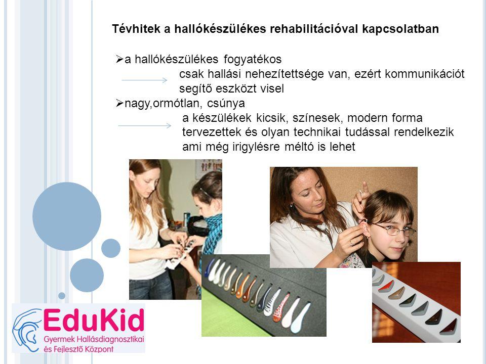 Tévhitek a hallókészülékes rehabilitációval kapcsolatban  a hallókészülékes fogyatékos csak hallási nehezítettsége van, ezért kommunikációt segítő es