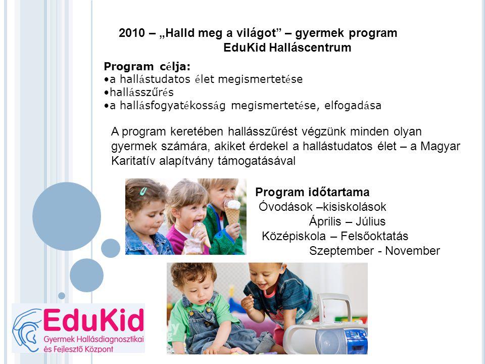 """2010 – """"Halld meg a világot"""" – gyermek program EduKid Halláscentrum Program c é lja: a hall á studatos é let megismertet é se hall á sszűr é s a hall"""