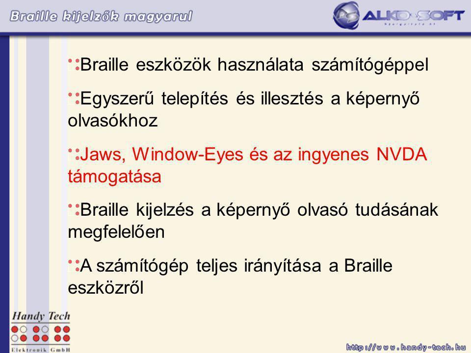 Braille eszközök használata számítógéppel Egyszerű telepítés és illesztés a képernyő olvasókhoz Jaws, Window-Eyes és az ingyenes NVDA támogatása Braille kijelzés a képernyő olvasó tudásának megfelelően A számítógép teljes irányítása a Braille eszközről