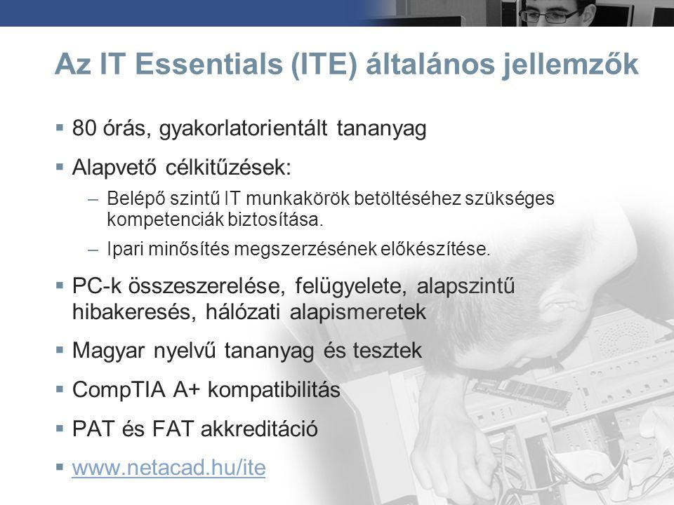 IT Essentials témakörök  PC hardver ismeretek  Asztali operációs rendszerek és felügyeletük  Biztonságos munkavégzés  Kommunikációs ismeretek  SOHO hálózatok üzemeltetése  Laptopok és mobil eszközök  IT biztonsági alapismeretek