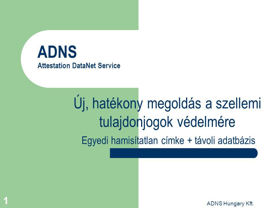 ADNS Hungary Kft. 1 ADNS Attestation DataNet Service Új, hatékony megoldás a szellemi tulajdonjogok védelmére Egyedi hamisítatlan címke + távoli adatb