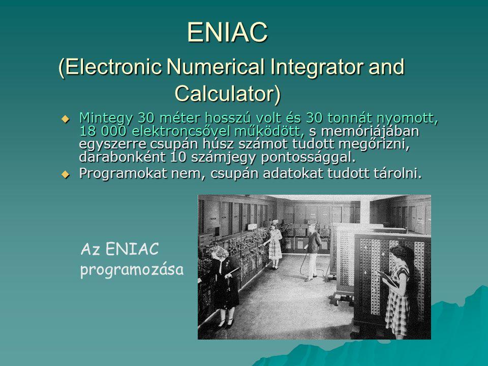 ENIAC (Electronic Numerical Integrator and Calculator)  Mintegy 30 méter hosszú volt és 30 tonnát nyomott, 18 000 elektroncsővel működött, s memóriáj
