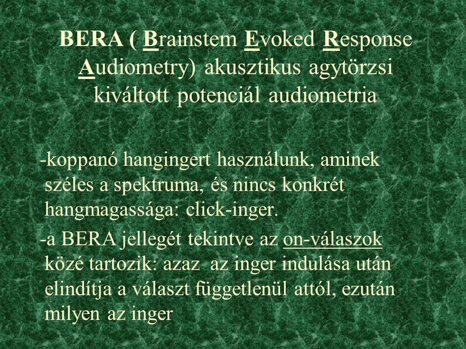 BERA ( Brainstem Evoked Response Audiometry) akusztikus agytörzsi kiváltott potenciál audiometria -koppanó hangingert használunk, aminek széles a spektruma, és nincs konkrét hangmagassága: click-inger.