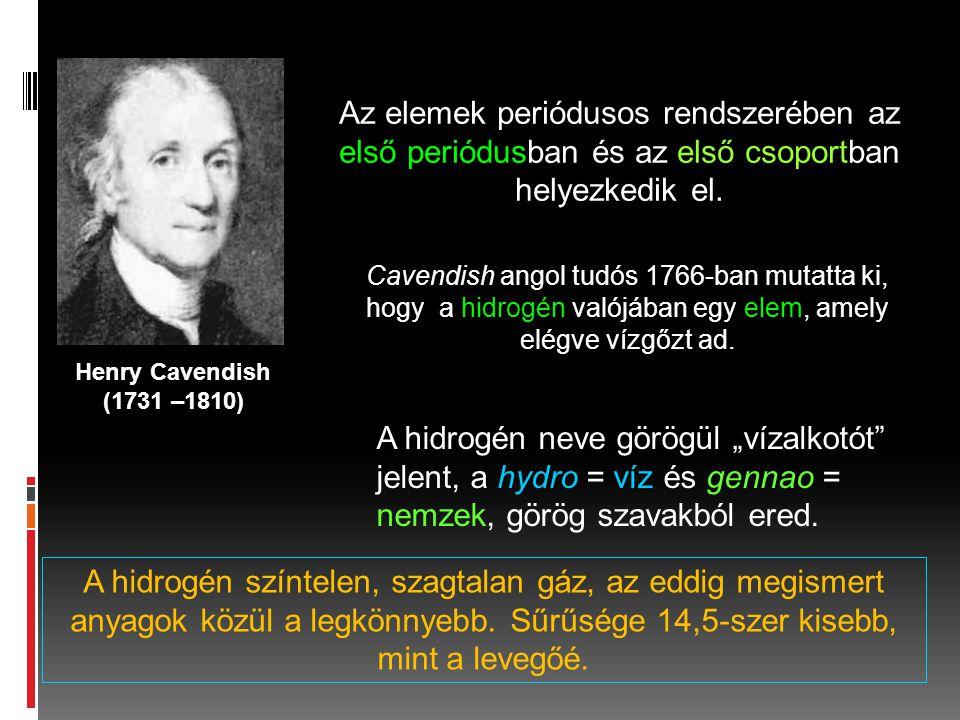 Henry Cavendish (1731 –1810) Az elemek periódusos rendszerében az első periódusban és az első csoportban helyezkedik el. Cavendish angol tudós 1766-ba