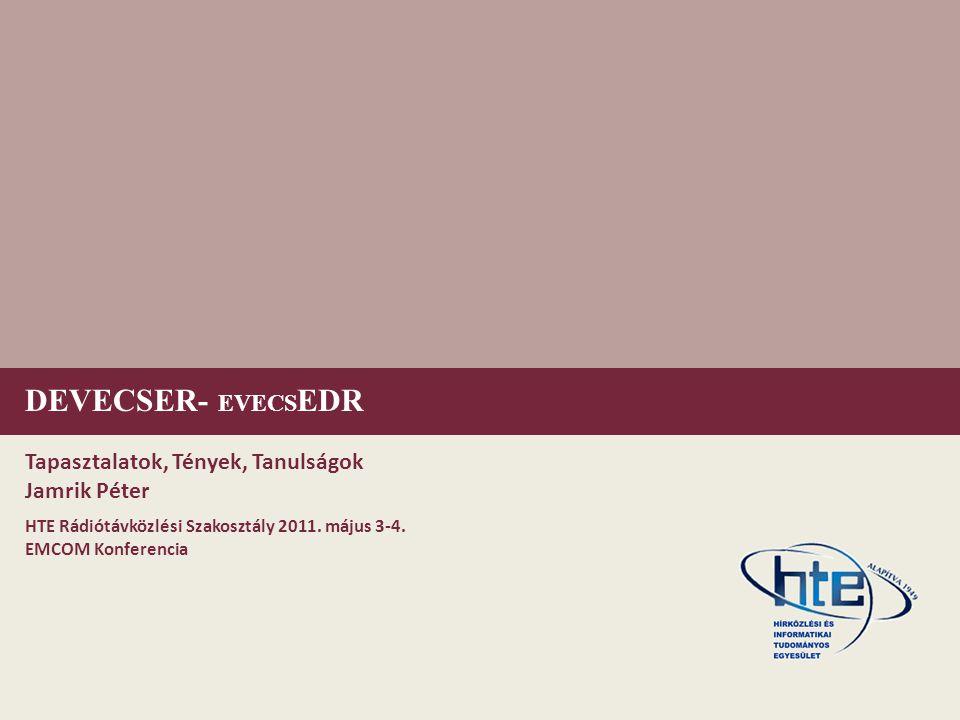 DEVECSER- EVECS EDR Tapasztalatok, Tények, Tanulságok Jamrik Péter HTE Rádiótávközlési Szakosztály 2011.