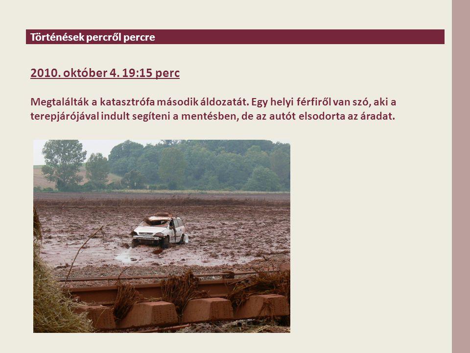 Történések percről percre 2010. október 4. 19:15 perc Megtalálták a katasztrófa második áldozatát.