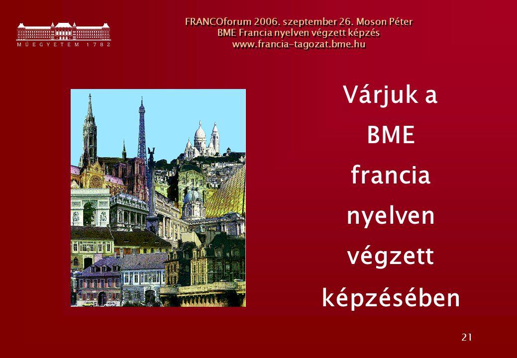 21 FRANCOforum 2006. szeptember 26. Moson Péter BME Francia nyelven végzett képzés www.francia-tagozat.bme.hu Várjuk a BME francia nyelven végzett kép