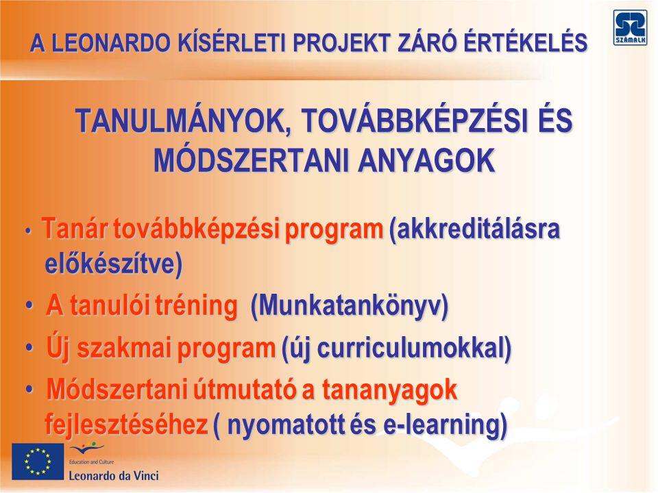 A LEONARDO KÍSÉRLETI PROJEKT ZÁRÓ ÉRTÉKELÉS A LEONARDO KÍSÉRLETI PROJEKT ZÁRÓ ÉRTÉKELÉS TANULMÁNYOK, TOVÁBBKÉPZÉSI ÉS MÓDSZERTANI ANYAGOK Tanár továbbképzési program (akkreditálásra előkészítve) Tanár továbbképzési program (akkreditálásra előkészítve) A tanulói tréning (Munkatankönyv) A tanulói tréning (Munkatankönyv) Új szakmai program (új curriculumokkal) Új szakmai program (új curriculumokkal) Módszertani útmutató a tananyagok fejlesztéséhez ( nyomatott és e-learning) Módszertani útmutató a tananyagok fejlesztéséhez ( nyomatott és e-learning)
