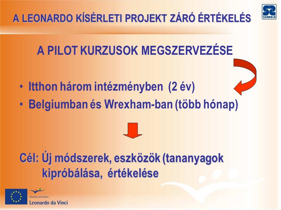 A LEONARDO KÍSÉRLETI PROJEKT ZÁRÓ ÉRTÉKELÉS A LEONARDO KÍSÉRLETI PROJEKT ZÁRÓ ÉRTÉKELÉS A PILOT KURZUSOK MEGSZERVEZÉSE Itthon három intézményben (2 év) Belgiumban és Wrexham-ban (több hónap) Cél: Új módszerek, eszközök (tananyagok kipróbálása, értékelése