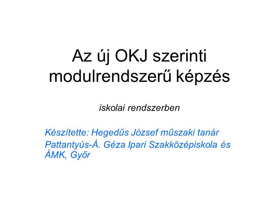 Az új OKJ szerinti modulrendszerű képzés iskolai rendszerben Készítette: Hegedűs József műszaki tanár Pattantyús-Á. Géza Ipari Szakközépiskola és ÁMK,