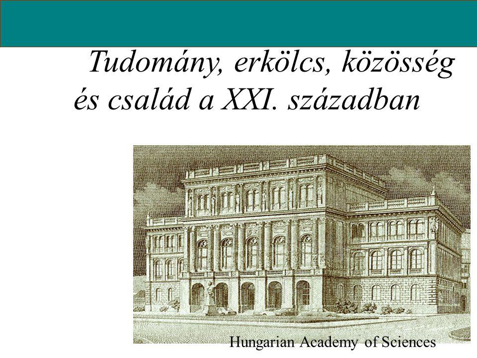 Tudomány, erkölcs, közösség és család a XXI. században Hungarian Academy of Sciences