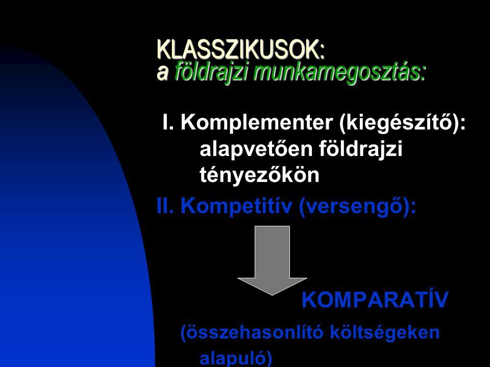 KLASSZIKUSOK: a földrajzi munkamegosztás: I. Komplementer (kiegészítő): alapvetően földrajzi tényezőkön II. Kompetitív (versengő): KOMPARATÍV (összeha
