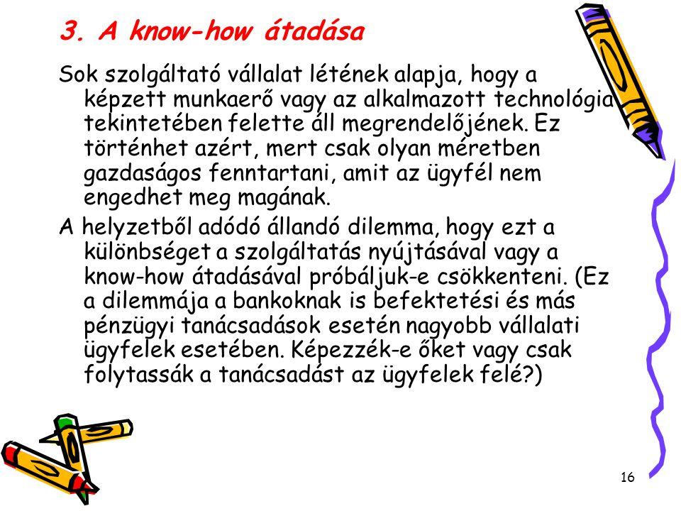 16 3. A know-how átadása Sok szolgáltató vállalat létének alapja, hogy a képzett munkaerő vagy az alkalmazott technológia tekintetében felette áll meg