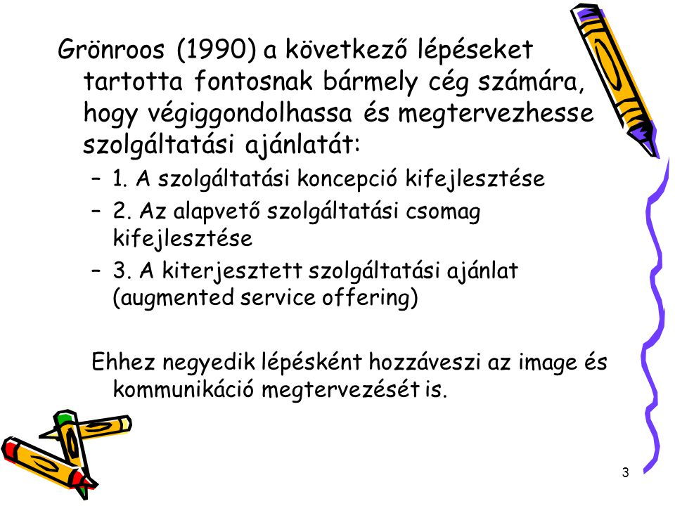 3 Grönroos (1990) a következő lépéseket tartotta fontosnak bármely cég számára, hogy végiggondolhassa és megtervezhesse szolgáltatási ajánlatát: –1. A