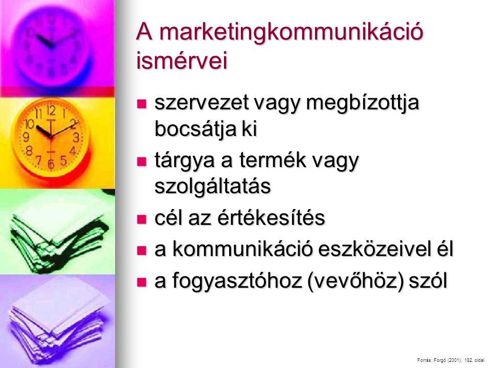 A marketingkommunikáció ismérvei szervezet vagy megbízottja bocsátja ki szervezet vagy megbízottja bocsátja ki tárgya a termék vagy szolgáltatás tárgya a termék vagy szolgáltatás cél az értékesítés cél az értékesítés a kommunikáció eszközeivel él a kommunikáció eszközeivel él a fogyasztóhoz (vevőhöz) szól a fogyasztóhoz (vevőhöz) szól Forrás: Forgó (2001), 182.
