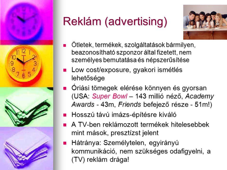 Reklám (advertising) Ötletek, termékek, szolgáltatások bármilyen, beazonosítható szponzor által fizetett, nem személyes bemutatása és népszerűsítése Ötletek, termékek, szolgáltatások bármilyen, beazonosítható szponzor által fizetett, nem személyes bemutatása és népszerűsítése Low cost/exposure, gyakori ismétlés lehetősége Low cost/exposure, gyakori ismétlés lehetősége Óriási tömegek elérése könnyen és gyorsan (USA: Super Bowl – 143 millió néző, Academy Awards - 43m, Friends befejező része - 51m!) Óriási tömegek elérése könnyen és gyorsan (USA: Super Bowl – 143 millió néző, Academy Awards - 43m, Friends befejező része - 51m!) Hosszú távú imázs-építésre kiváló Hosszú távú imázs-építésre kiváló A TV-ben reklámozott termékek hitelesebbek mint mások, presztízst jelent A TV-ben reklámozott termékek hitelesebbek mint mások, presztízst jelent Hátránya: Személytelen, egyirányú kommunikáció, nem szükséges odafigyelni, a (TV) reklám drága.