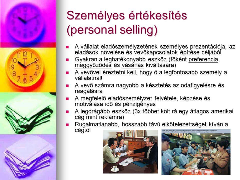 Személyes értékesítés (personal selling) A vállalat eladószemélyzetének személyes prezentációja, az eladások növelése és vevőkapcsolatok építése céljából A vállalat eladószemélyzetének személyes prezentációja, az eladások növelése és vevőkapcsolatok építése céljából Gyakran a leghatékonyabb eszköz (főként preferencia, meggyőződés és vásárlás kiváltására) Gyakran a leghatékonyabb eszköz (főként preferencia, meggyőződés és vásárlás kiváltására) A vevővel éreztetni kell, hogy ő a legfontosabb személy a vállalatnál.