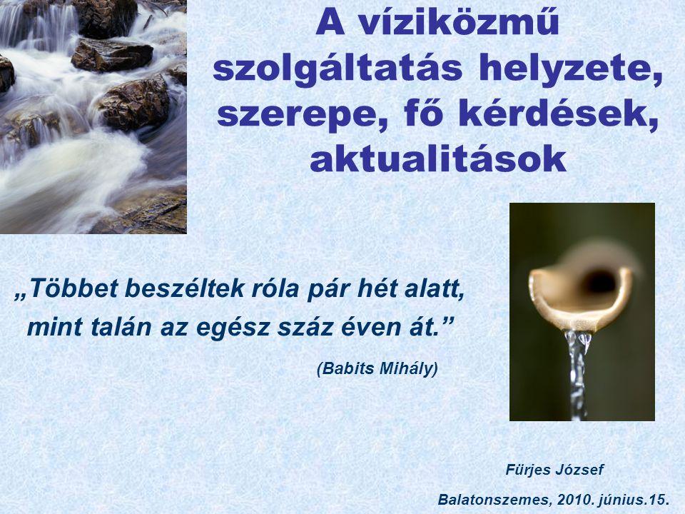 """A víziközmű szolgáltatás helyzete, szerepe, fő kérdések, aktualitások """"Többet beszéltek róla pár hét alatt, mint talán az egész száz éven át. (Babits Mihály) Fürjes József Balatonszemes, 2010."""