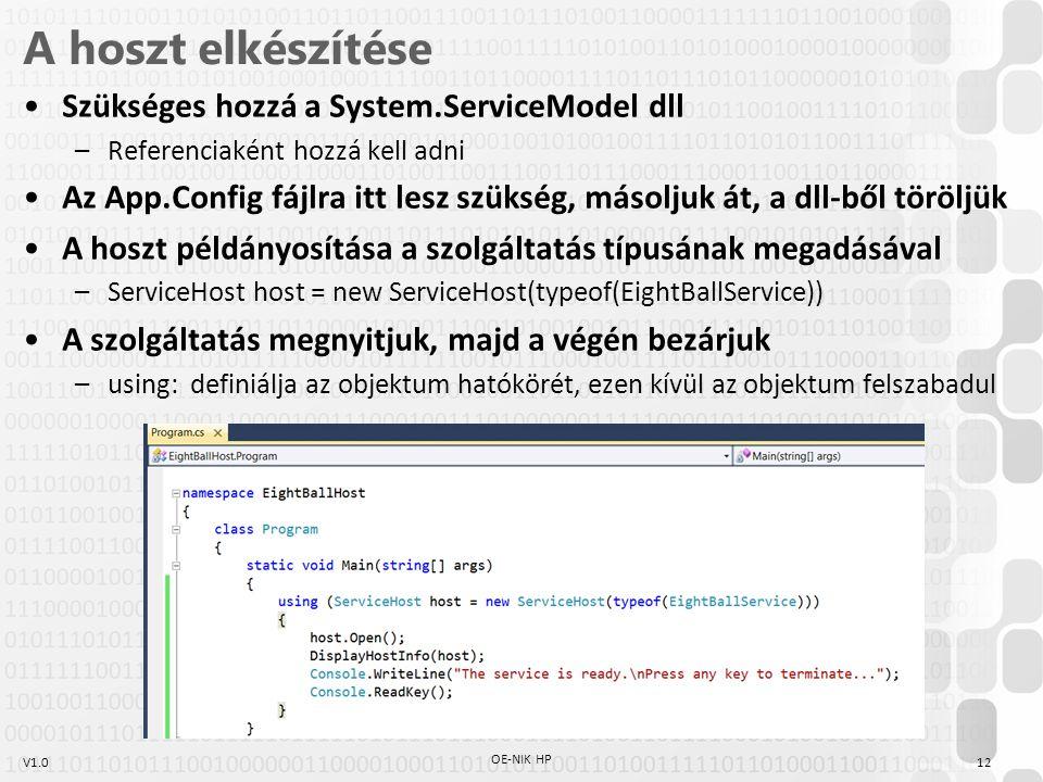 V1.0 A hoszt elkészítése Szükséges hozzá a System.ServiceModel dll –Referenciaként hozzá kell adni Az App.Config fájlra itt lesz szükség, másoljuk át, a dll-ből töröljük A hoszt példányosítása a szolgáltatás típusának megadásával –ServiceHost host = new ServiceHost(typeof(EightBallService)) A szolgáltatás megnyitjuk, majd a végén bezárjuk –using: definiálja az objektum hatókörét, ezen kívül az objektum felszabadul 12 OE-NIK HP