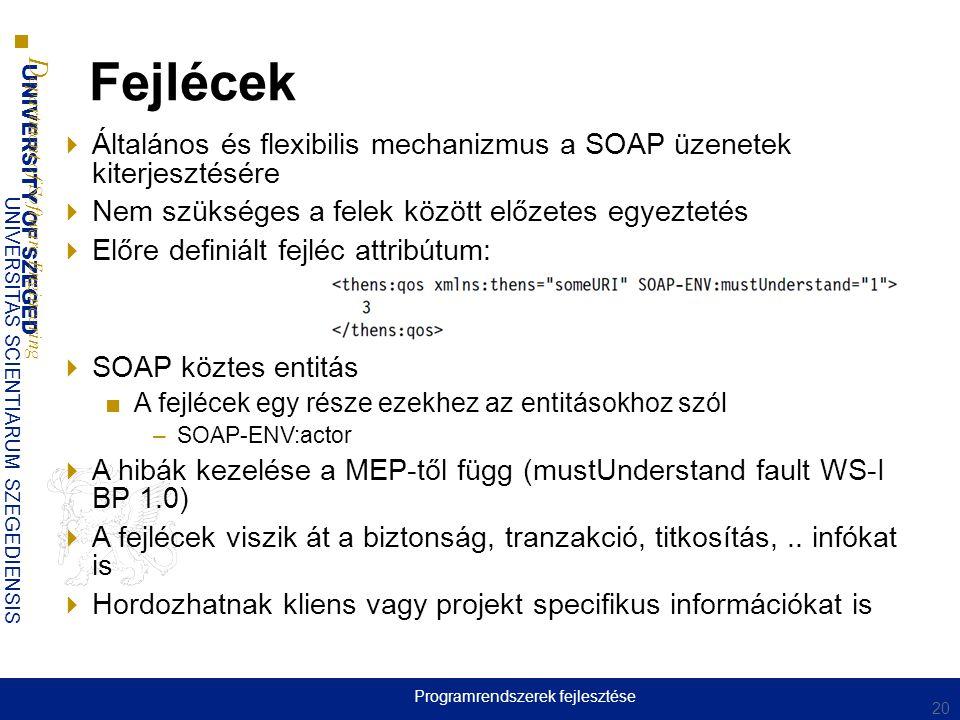 UNIVERSITY OF SZEGED D epartment of Software Engineering UNIVERSITAS SCIENTIARUM SZEGEDIENSIS Fejlécek  Általános és flexibilis mechanizmus a SOAP üzenetek kiterjesztésére  Nem szükséges a felek között előzetes egyeztetés  Előre definiált fejléc attribútum:  SOAP köztes entitás ■A fejlécek egy része ezekhez az entitásokhoz szól –SOAP-ENV:actor  A hibák kezelése a MEP-től függ (mustUnderstand fault WS-I BP 1.0)  A fejlécek viszik át a biztonság, tranzakció, titkosítás,..