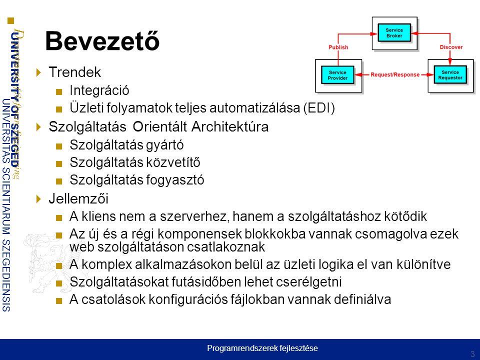 UNIVERSITY OF SZEGED D epartment of Software Engineering UNIVERSITAS SCIENTIARUM SZEGEDIENSIS Bevezető  Trendek ■Integráció ■Üzleti folyamatok teljes automatizálása (EDI)  Szolgáltatás Orientált Architektúra ■Szolgáltatás gyártó ■Szolgáltatás közvetítő ■Szolgáltatás fogyasztó  Jellemzői ■A kliens nem a szerverhez, hanem a szolgáltatáshoz kötődik ■Az új és a régi komponensek blokkokba vannak csomagolva ezek web szolgáltatáson csatlakoznak ■A komplex alkalmazásokon belül az üzleti logika el van különítve ■Szolgáltatásokat futásidőben lehet cserélgetni ■A csatolások konfigurációs fájlokban vannak definiálva 3 Programrendszerek fejlesztése