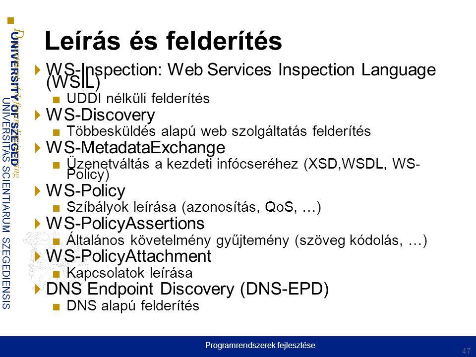 UNIVERSITY OF SZEGED D epartment of Software Engineering UNIVERSITAS SCIENTIARUM SZEGEDIENSIS Leírás és felderítés  WS-Inspection: Web Services Inspection Language (WSIL) ■UDDI nélküli felderítés  WS-Discovery ■Többesküldés alapú web szolgáltatás felderítés  WS-MetadataExchange ■Üzenetváltás a kezdeti infócseréhez (XSD,WSDL, WS- Policy)  WS-Policy ■Szíbályok leírása (azonosítás, QoS, …)  WS-PolicyAssertions ■Általános követelmény gyűjtemény (szöveg kódolás, …)  WS-PolicyAttachment ■Kapcsolatok leírása  DNS Endpoint Discovery (DNS-EPD) ■DNS alapú felderítés 47 Programrendszerek fejlesztése