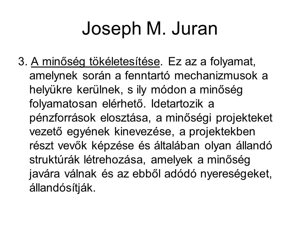Joseph M. Juran 3. A minőség tökéletesítése. Ez az a folyamat, amelynek során a fenntartó mechanizmusok a helyükre kerülnek, s ily módon a minőség fol
