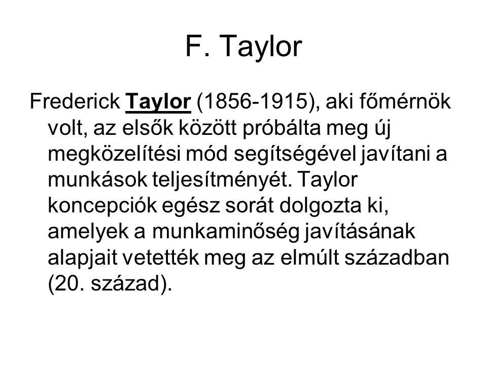 F. Taylor Frederick Taylor (1856-1915), aki főmérnök volt, az elsők között próbálta meg új megközelítési mód segítségével javítani a munkások teljesít