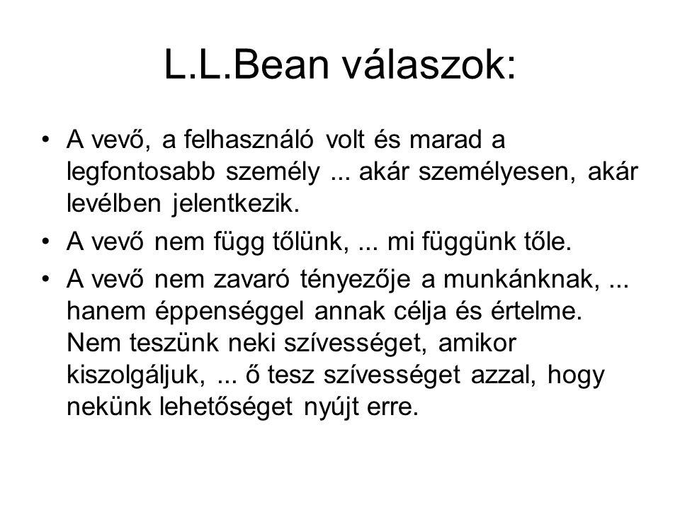 L.L.Bean válaszok: A vevő, a felhasználó volt és marad a legfontosabb személy... akár személyesen, akár levélben jelentkezik. A vevő nem függ tőlünk,.
