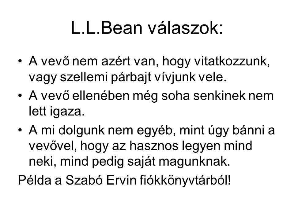 L.L.Bean válaszok: A vevő nem azért van, hogy vitatkozzunk, vagy szellemi párbajt vívjunk vele. A vevő ellenében még soha senkinek nem lett igaza. A m