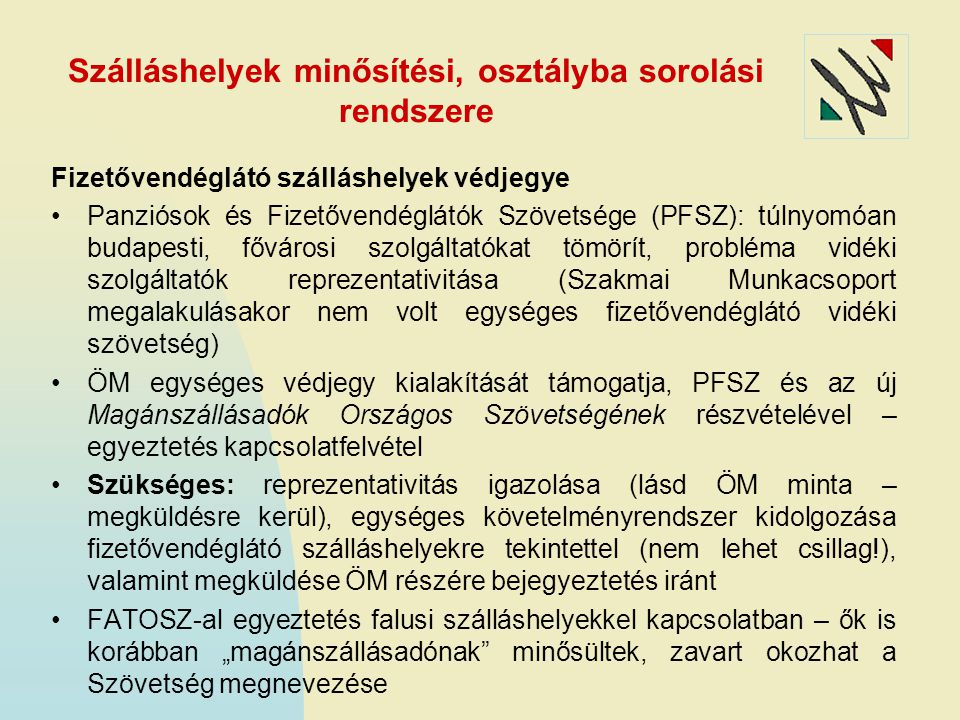 """Szálláshelyek minősítési, osztályba sorolási rendszere Fizetővendéglátó szálláshelyek védjegye Panziósok és Fizetővendéglátók Szövetsége (PFSZ): túlnyomóan budapesti, fővárosi szolgáltatókat tömörít, probléma vidéki szolgáltatók reprezentativitása (Szakmai Munkacsoport megalakulásakor nem volt egységes fizetővendéglátó vidéki szövetség) ÖM egységes védjegy kialakítását támogatja, PFSZ és az új Magánszállásadók Országos Szövetségének részvételével – egyeztetés kapcsolatfelvétel Szükséges: reprezentativitás igazolása (lásd ÖM minta – megküldésre kerül), egységes követelményrendszer kidolgozása fizetővendéglátó szálláshelyekre tekintettel (nem lehet csillag!), valamint megküldése ÖM részére bejegyeztetés iránt FATOSZ-al egyeztetés falusi szálláshelyekkel kapcsolatban – ők is korábban """"magánszállásadónak minősültek, zavart okozhat a Szövetség megnevezése"""