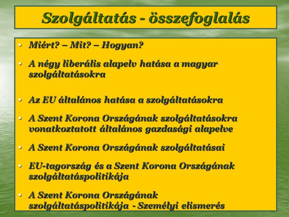 Szolgáltatás - összefoglalás Miért? – Mit? – Hogyan? Miért? – Mit? – Hogyan? A négy liberális alapelv hatása a magyar szolgáltatásokra A négy liberáli