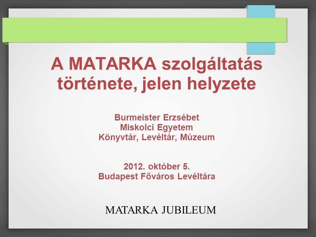 MATARKA JUBILEUM A MATARKA szolgáltatás története, jelen helyzete Burmeister Erzsébet Miskolci Egyetem Könyvtár, Levéltár, Múzeum 2012.