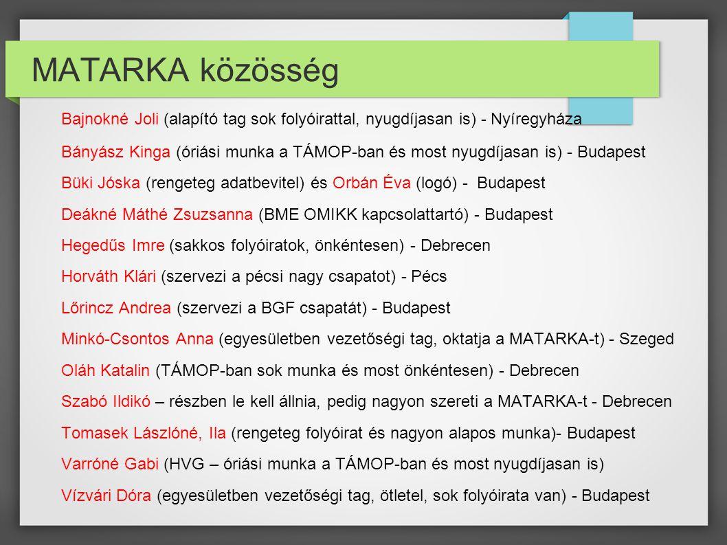 MATARKA közösség Bajnokné Joli (alapító tag sok folyóirattal, nyugdíjasan is) - Nyíregyháza Bányász Kinga (óriási munka a TÁMOP-ban és most nyugdíjasan is) - Budapest Büki Jóska (rengeteg adatbevitel) és Orbán Éva (logó) - Budapest Deákné Máthé Zsuzsanna (BME OMIKK kapcsolattartó) - Budapest Hegedűs Imre (sakkos folyóiratok, önkéntesen) - Debrecen Horváth Klári (szervezi a pécsi nagy csapatot) - Pécs Lőrincz Andrea (szervezi a BGF csapatát) - Budapest Minkó-Csontos Anna (egyesületben vezetőségi tag, oktatja a MATARKA-t) - Szeged Oláh Katalin (TÁMOP-ban sok munka és most önkéntesen) - Debrecen Szabó Ildikó – részben le kell állnia, pedig nagyon szereti a MATARKA-t - Debrecen Tomasek Lászlóné, Ila (rengeteg folyóirat és nagyon alapos munka)- Budapest Varróné Gabi (HVG – óriási munka a TÁMOP-ban és most nyugdíjasan is) Vízvári Dóra (egyesületben vezetőségi tag, ötletel, sok folyóirata van) - Budapest